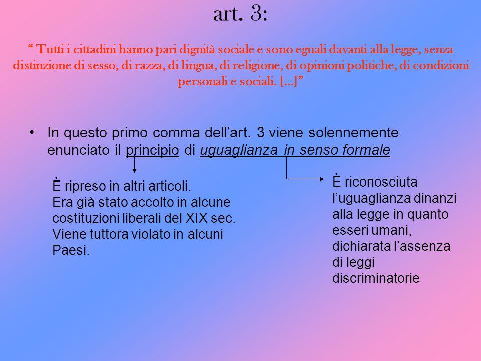 art. 3: Tutti i cittadini hanno pari dignità sociale e sono eguali davanti alla legge, senza distinzione di sesso, di razza, di lingua, di religione, di opinioni politiche, di condizioni personali e sociali. […]